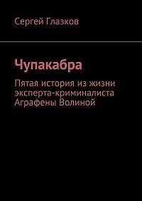 Сергей Глазков -Чупакабра. Пятая история изжизни эксперта-криминалиста Аграфены Волиной