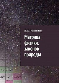 В. Уральцев - Матрица физики, законов природы