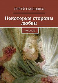 Сергей Самсошко -Некоторые стороны любви. Рассказы