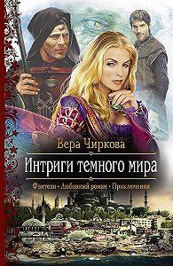 Вера Чиркова - Интриги темного мира