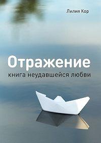 Лилия Кор -Отражение. Книга неудавшейся любви