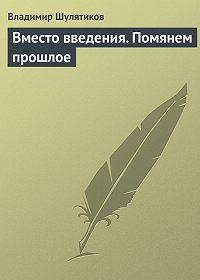 Владимир Шулятиков -Вместо введения. Помянем прошлое