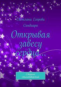 Светлана Егорова Сандаара -Открывая завесу сердца… Сборник стихотворений