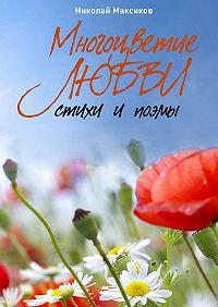 Николай Максиков - Многоцветие любви. Стихи ипоэмы