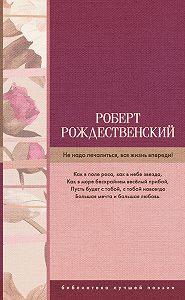 Роберт Рождественский -Не надо печалиться, вся жизнь впереди! (сборник)