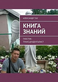 Александр Тау -Книга знаний. Гностик-трансценденталист