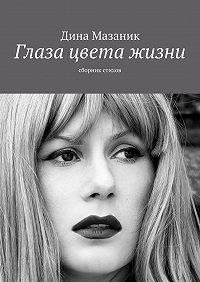 Дина Мазаник -Глаза цвета жизни. Сборник стихов