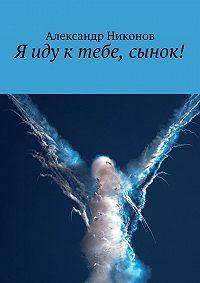Александр Никонов -Я иду ктебе, сынок!