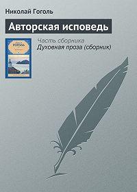 Николай Гоголь - Авторская исповедь