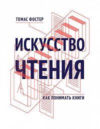 Томас Фостер -Искусство чтения. Как понимать книги