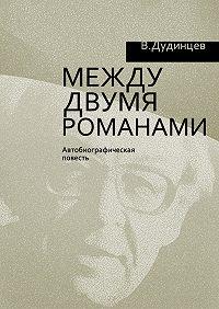 Владимир Дудинцев -Между двумя романами