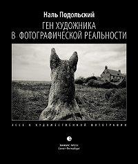 Наль Лазаревич Подольский -Ген художника в фотографической реальности. Эссе о художественной фотографии