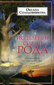 О. В. Солодовникова - Исцеление силой рода. Избавление от заболеваний тела и психики
