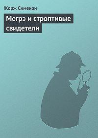 Жорж Сименон -Мегрэ и строптивые свидетели