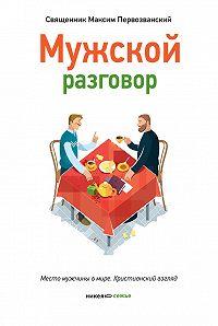 Протоиерей Максим Первозванский - Мужской разговор. Место мужчины в мире. Христианский взгляд