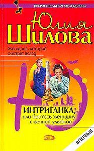 Юлия Шилова -Интриганка, или Бойтесь женщину с вечной улыбкой