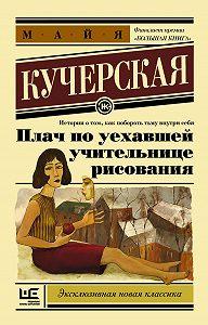 Майя Кучерская -Плач по уехавшей учительнице рисования (сборник)
