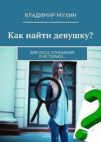 Владимир Мухин -Как найти девушку? Для секса, отношений инетолько…