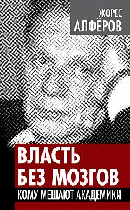 Жорес Алферов - Власть без мозгов. Кому мешают академики