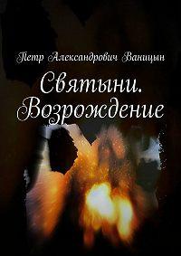 Петр Ваницын - Святыни. Возрождение