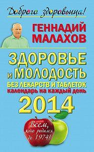 Геннадий Малахов -Здоровье и молодость без лекарств и таблеток. Календарь на каждый день 2014 года. Всем, кто родился до 1974!