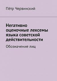 Пётр Червинский -Негативно оценочные лексемы языка советской действительности. Обозначение лиц