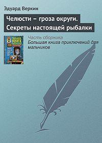 Эдуард Веркин - Челюсти – гроза округи. Секреты настоящей рыбалки