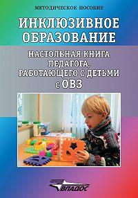 Коллектив авторов -Инклюзивное образование. Настольная книга педагога, работающего с детьми с ОВЗ