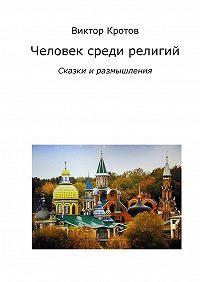 Виктор Кротов -Человек среди религий. Сказки и размышления