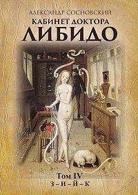 Александр Сосновский - Кабинет доктора Либидо. Том IV (З– И– Й–К)