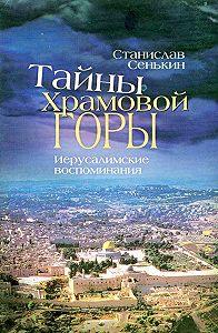 Станислав Сенькин -Тайны храмовой горы. Иерусалимские воспоминания
