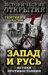 Георгий Катюк -Запад и Русь: истоки противостояния