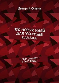 Дмитрий Славин -100новых идей для YouTube канала. О чем снимать в 2017 году?