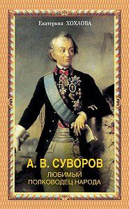Екатерина Хохлова - А. В. Суворов. Любимый полководец народа
