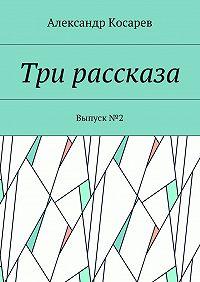 Александр Косарев -Три рассказа. Выпуск№2