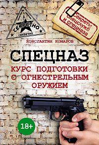 Константин Комаров -Спецназ. Курс подготовки с огнестрельным оружием
