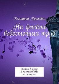 Дмитрий Антоньевич Красавин -Нафлейте водосточныхтруб. Поэма впрозе схармсинками истихами