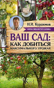 Николай Курдюмов - Ваш сад: как добиться максимального урожая