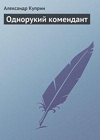 Александр Куприн -Однорукий комендант