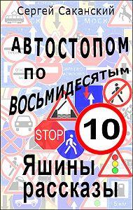 Сергей Юрьевич Саканский -Автостопом по восьмидесятым. Яшины рассказы 10