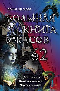Ирина Щеглова - Большая книга ужасов – 62 (сборник)