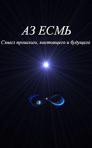 Владимир Коляда -Аз есмь. Смысл прошлого, настоящего и будущего