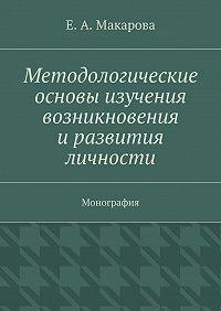 Е. Макарова -Методологические основы изучения возникновения и развития личности. Монография