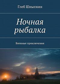 Глеб Шныпкин -Ночная рыбалка. Военные приключения