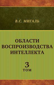 Валириан Мигаль -Области воспроизводства интеллекта. Том 3