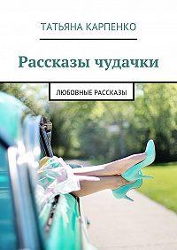 Татьяна Карпенко - Рассказы чудачки. Любовные рассказы