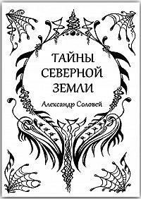 Александр Соловей -Тайны северной земли