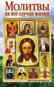 Виктория Милевская - Молитвы на все случаи жизни