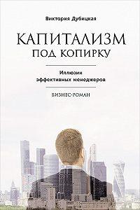 Виктория Дубицкая - Капитализм под копирку. Иллюзии эффективных менеджеров