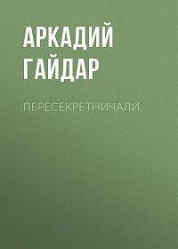 Аркадий Гайдар -Пересекретничали